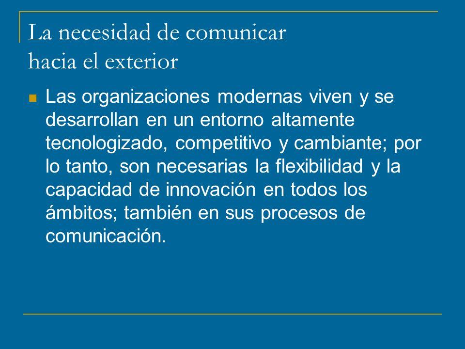 La necesidad de comunicar hacia el exterior Las organizaciones modernas viven y se desarrollan en un entorno altamente tecnologizado, competitivo y cambiante; por lo tanto, son necesarias la flexibilidad y la capacidad de innovación en todos los ámbitos; también en sus procesos de comunicación.