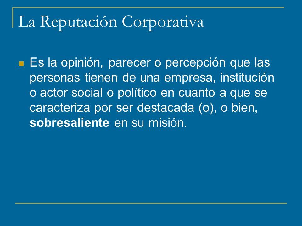 La Reputación Corporativa Es la opinión, parecer o percepción que las personas tienen de una empresa, institución o actor social o político en cuanto a que se caracteriza por ser destacada (o), o bien, sobresaliente en su misión.