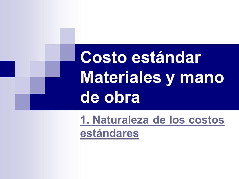 Costo estándar Materiales y mano de obra 1. Naturaleza de los costos estándares