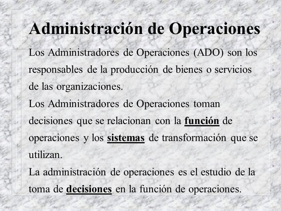 Administración de Operaciones Los Administradores de Operaciones (ADO) son los responsables de la producción de bienes o servicios de las organizaciones.