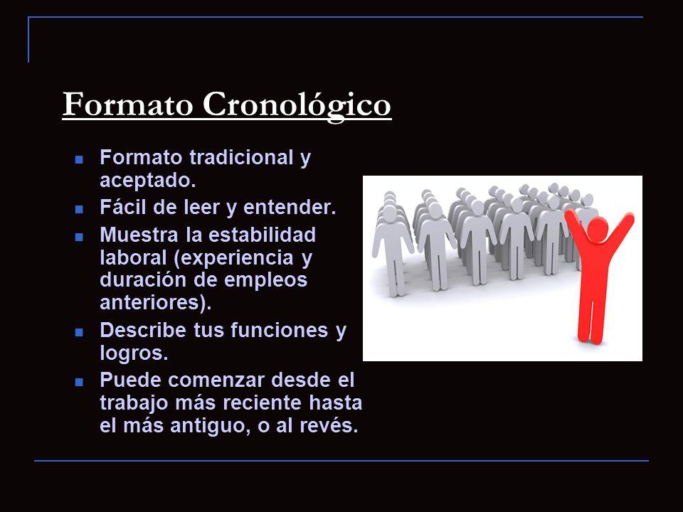 Formato Cronológico Formato tradicional y aceptado. Fácil de leer y entender. Muestra la estabilidad laboral (experiencia y duración de empleos anteri