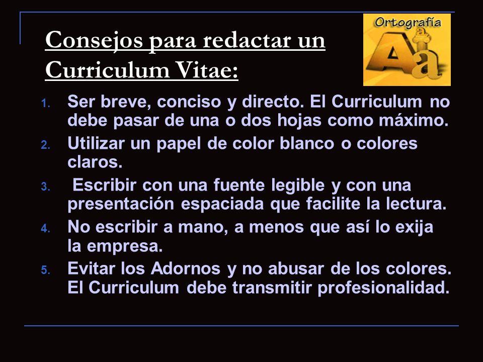 Consejos para redactar un Curriculum Vitae: 1. Ser breve, conciso y directo. El Curriculum no debe pasar de una o dos hojas como máximo. 2. Utilizar u