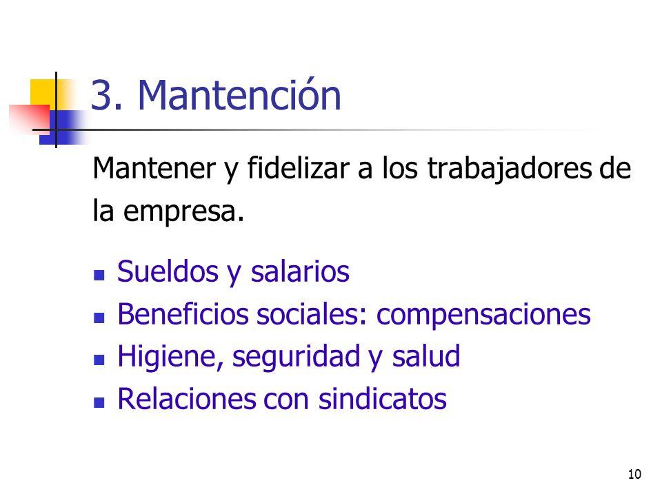 10 3. Mantención Mantener y fidelizar a los trabajadores de la empresa. Sueldos y salarios Beneficios sociales: compensaciones Higiene, seguridad y sa