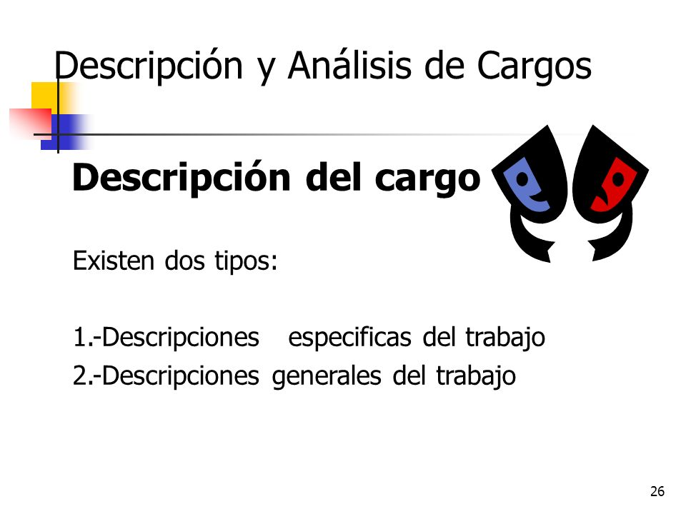 26 Descripción y Análisis de Cargos Descripción del cargo Existen dos tipos: 1.-Descripciones especificas del trabajo 2.-Descripciones generales del t