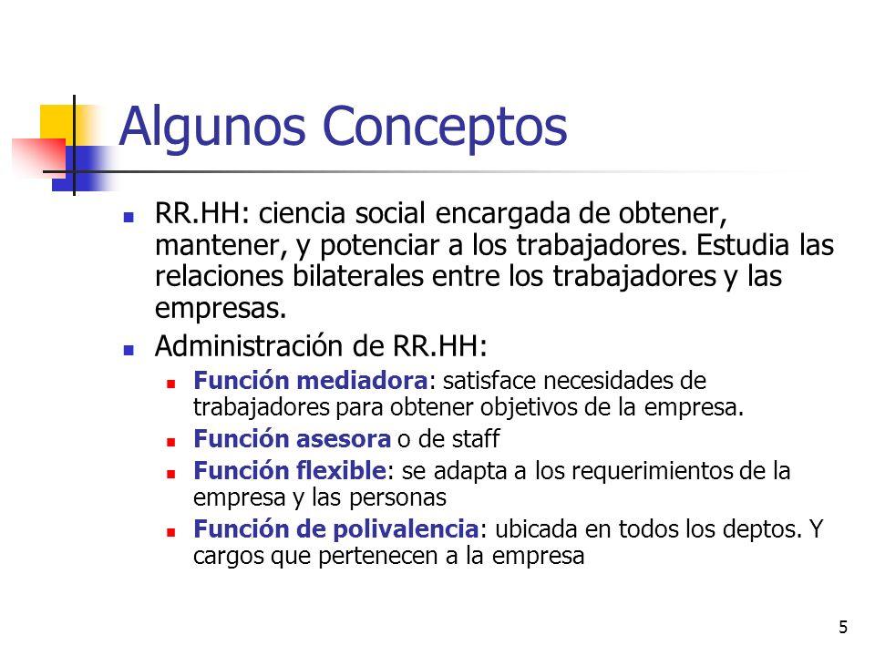 5 Algunos Conceptos RR.HH: ciencia social encargada de obtener, mantener, y potenciar a los trabajadores. Estudia las relaciones bilaterales entre los