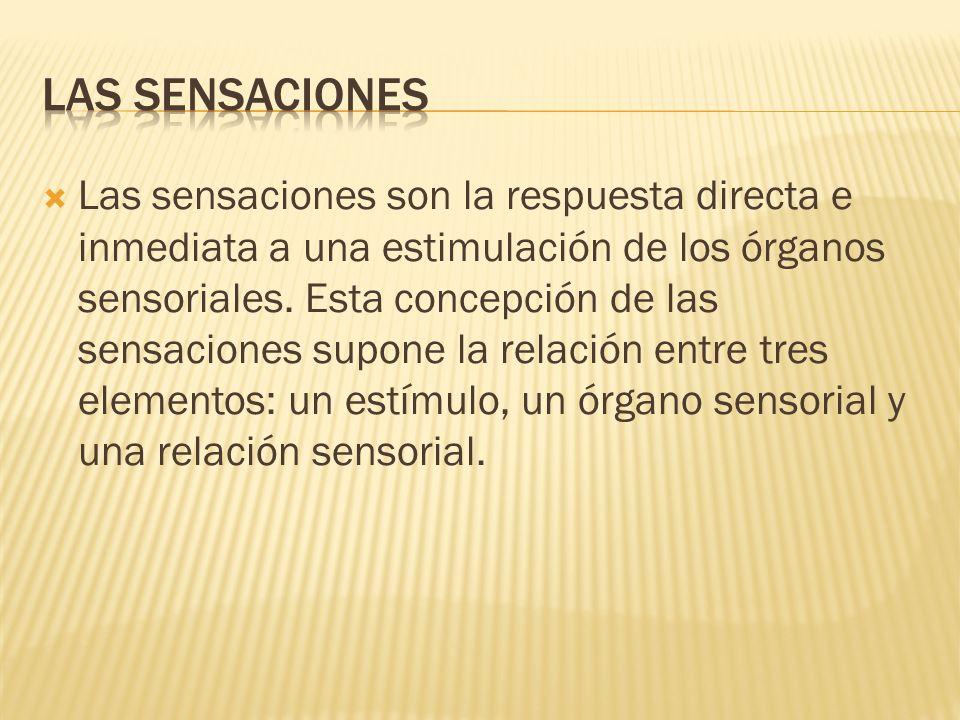 Las sensaciones son la respuesta directa e inmediata a una estimulación de los órganos sensoriales. Esta concepción de las sensaciones supone la relac