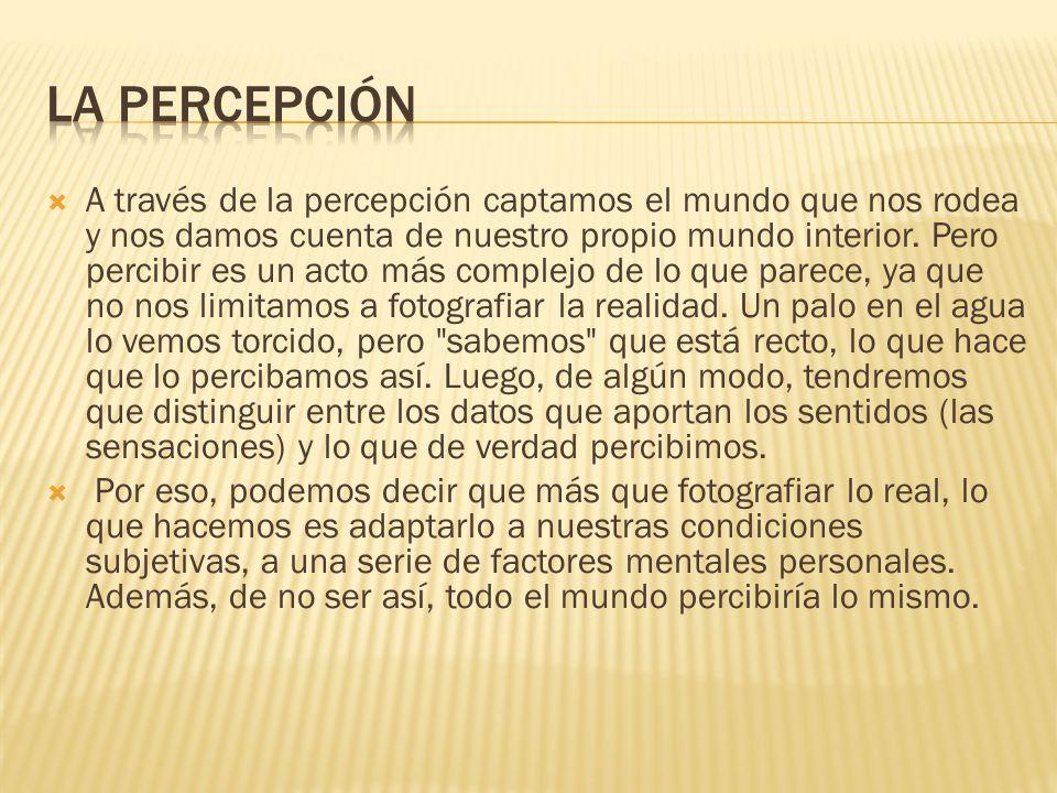 A través de la percepción captamos el mundo que nos rodea y nos damos cuenta de nuestro propio mundo interior. Pero percibir es un acto más complejo d
