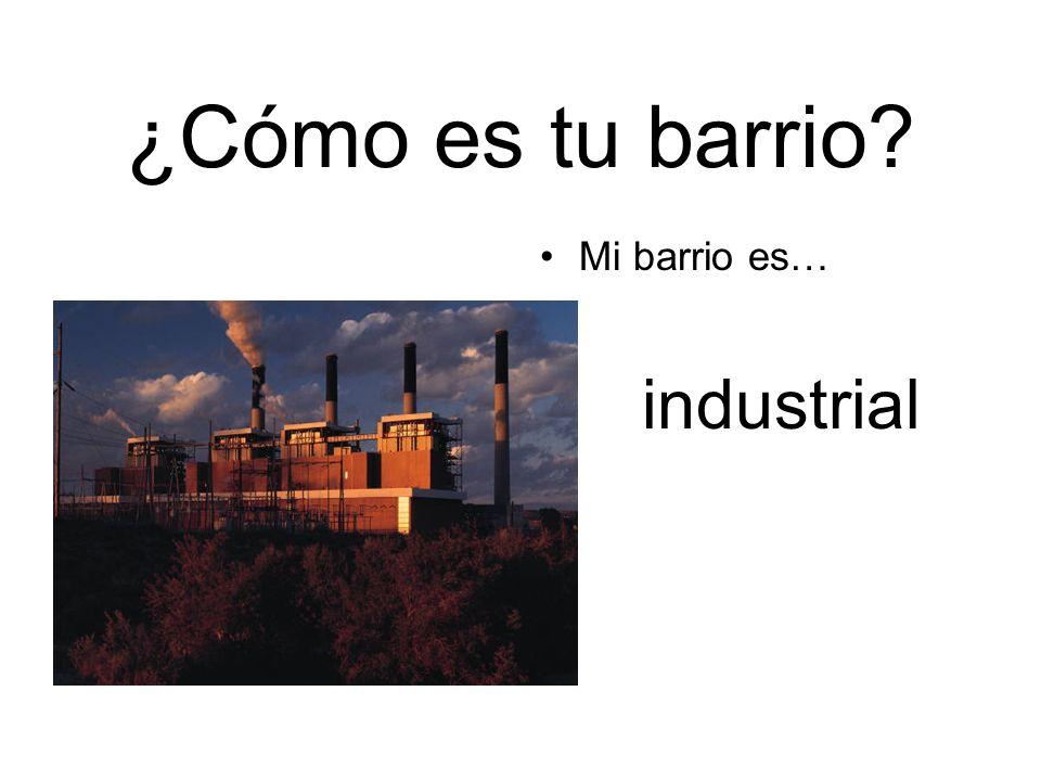 ¿Cómo es tu barrio? Mi barrio es… industrial