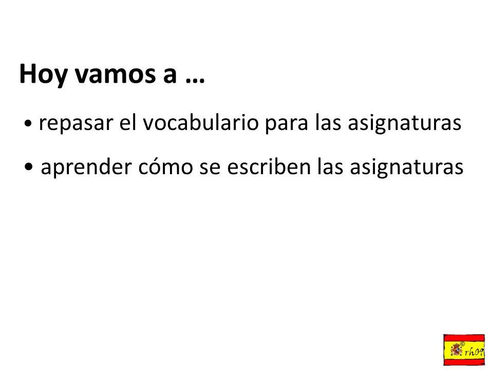 Hoy vamos a … repasar el vocabulario para las asignaturas aprender cómo se escriben las asignaturas © rh09