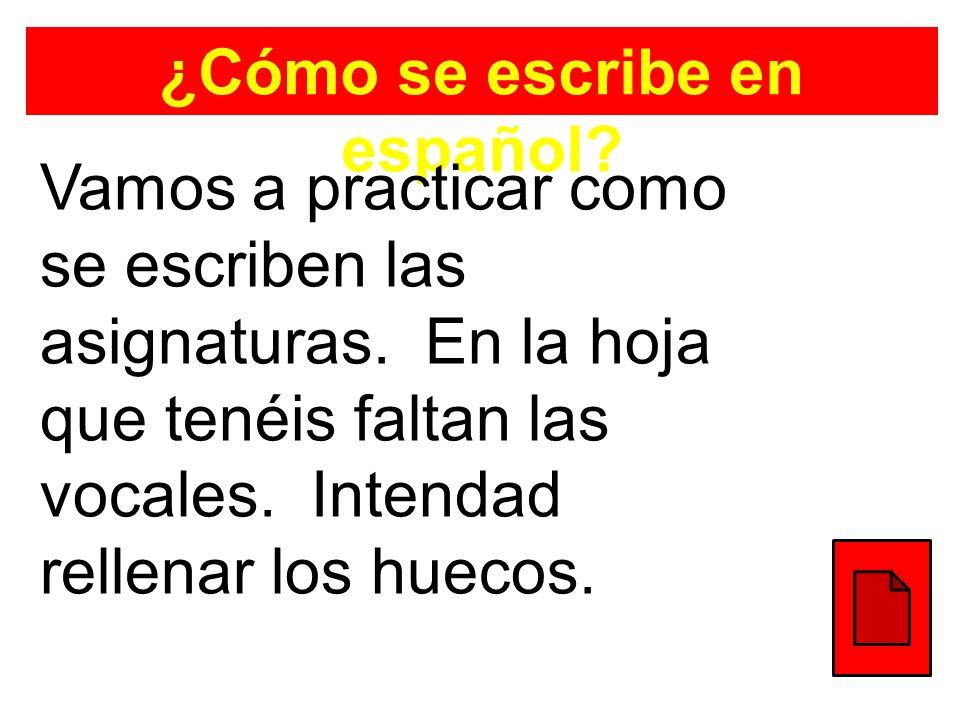 ¿Cómo se escribe en español? Vamos a practicar como se escriben las asignaturas. En la hoja que tenéis faltan las vocales. Intendad rellenar los hueco