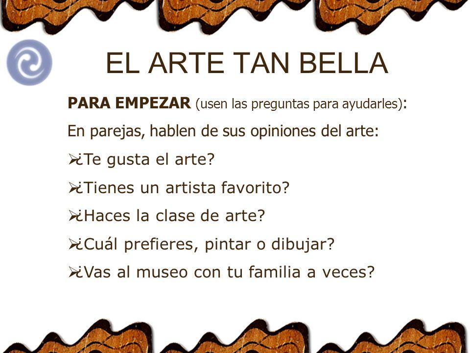 EL ARTE TAN BELLA PARA EMPEZAR (usen las preguntas para ayudarles) : En parejas, hablen de sus opiniones del arte: ¿Te gusta el arte.