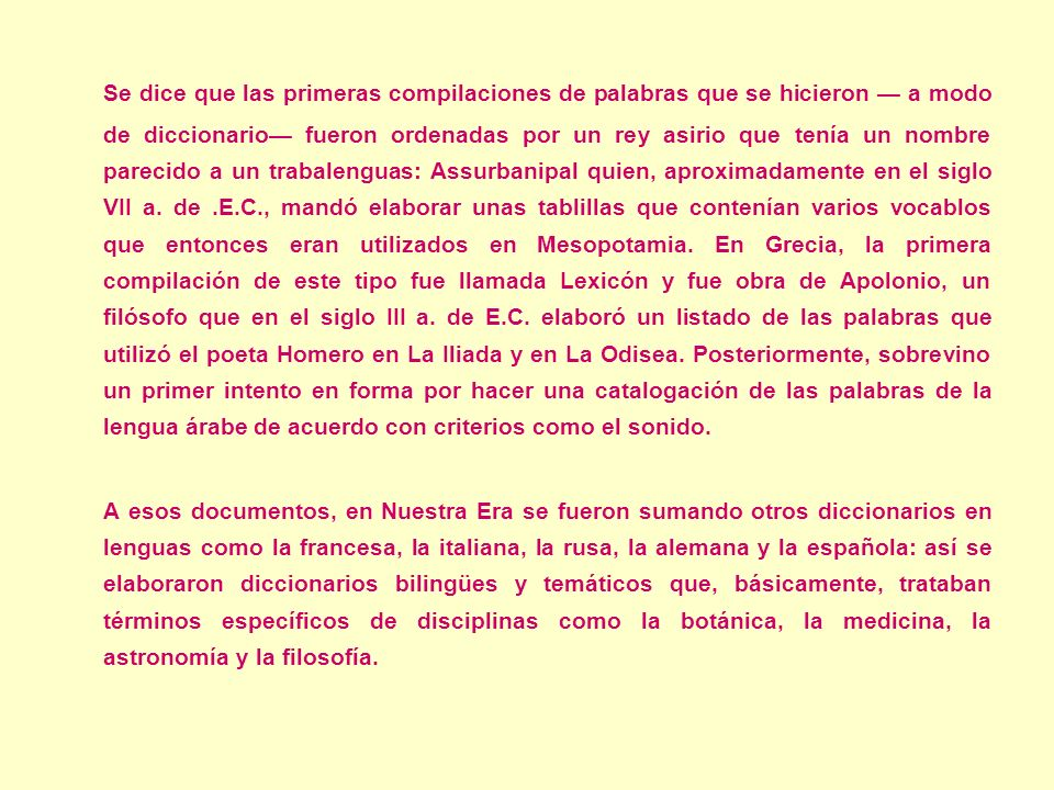 Y hablando específicamente del español, fue a principios del siglo XVII cuando Sebastián de Covarrubias publicó el Tesoro de la lengua castellana o española, primer diccionario en contener toda la información histórica sobre las palabras que entonces se utilizaban.