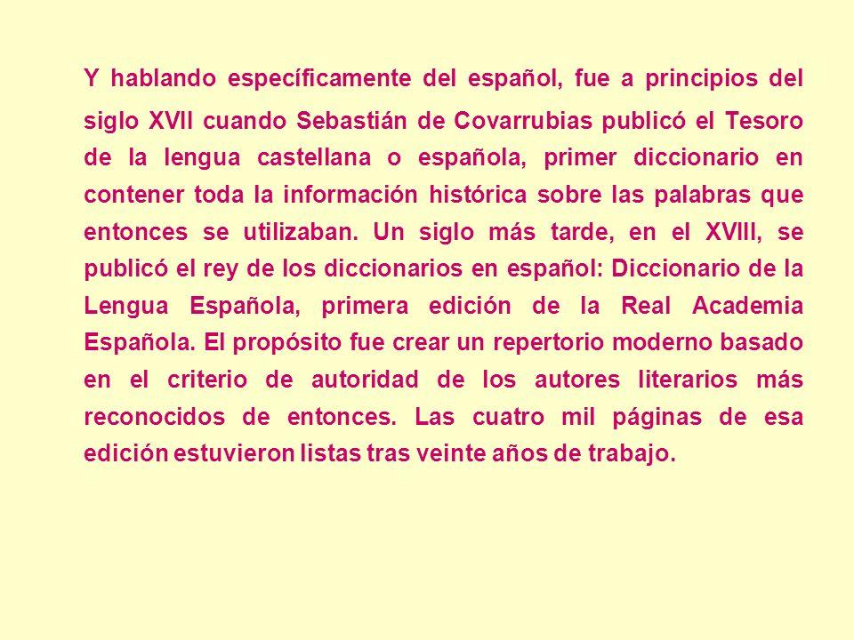 Y hablando específicamente del español, fue a principios del siglo XVII cuando Sebastián de Covarrubias publicó el Tesoro de la lengua castellana o es