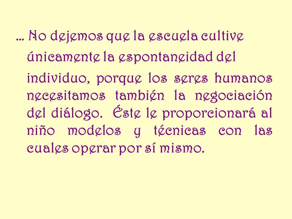 … No dejemos que la escuela cultive únicamente la espontaneidad del individuo, porque los seres humanos necesitamos también la negociación del diálogo