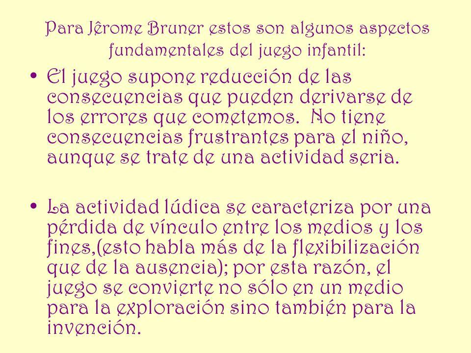 Para Jêrome Bruner estos son algunos aspectos fundamentales del juego infantil: El juego supone reducción de las consecuencias que pueden derivarse de