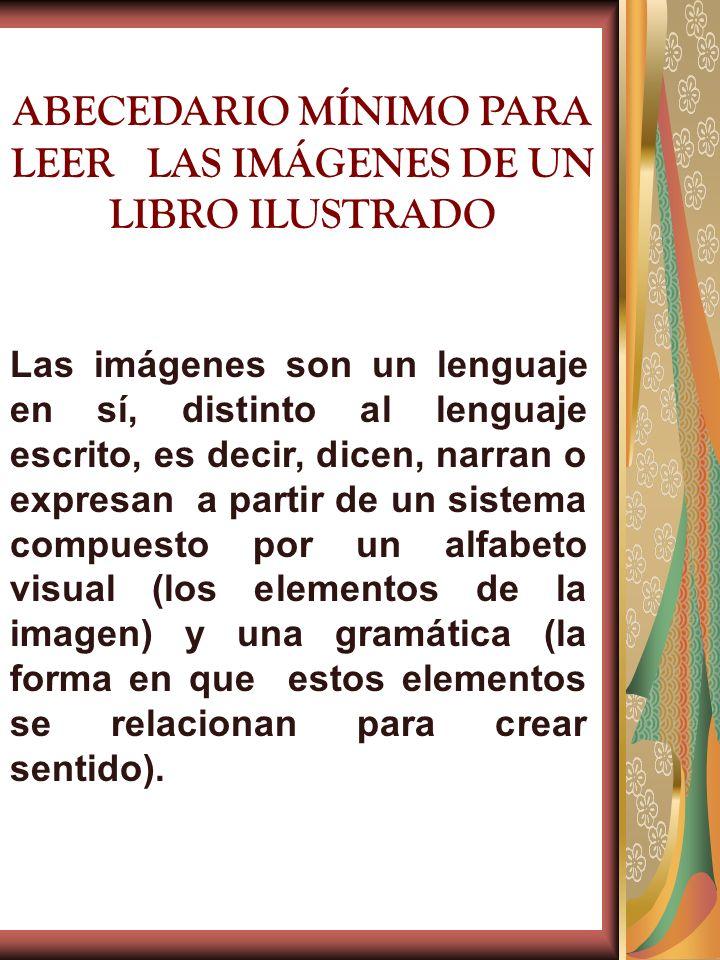 ABECEDARIO MÍNIMO PARA LEER LAS IMÁGENES DE UN LIBRO ILUSTRADO Las imágenes son un lenguaje en sí, distinto al lenguaje escrito, es decir, dicen, narr