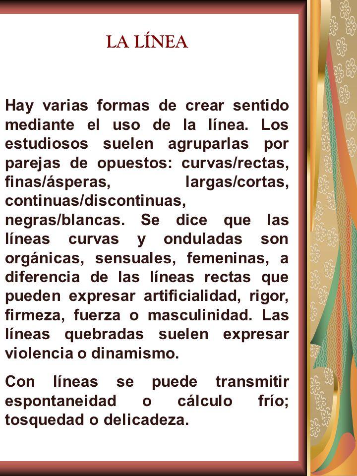 LA LÍNEA Hay varias formas de crear sentido mediante el uso de la línea. Los estudiosos suelen agruparlas por parejas de opuestos: curvas/rectas, fina