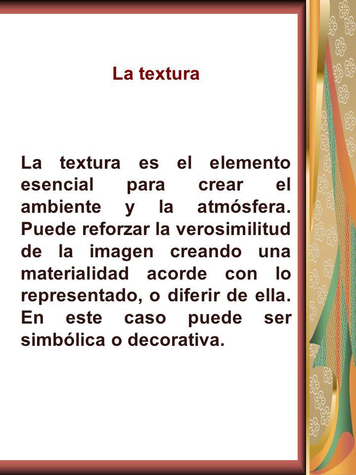 La textura La textura es el elemento esencial para crear el ambiente y la atmósfera. Puede reforzar la verosimilitud de la imagen creando una material
