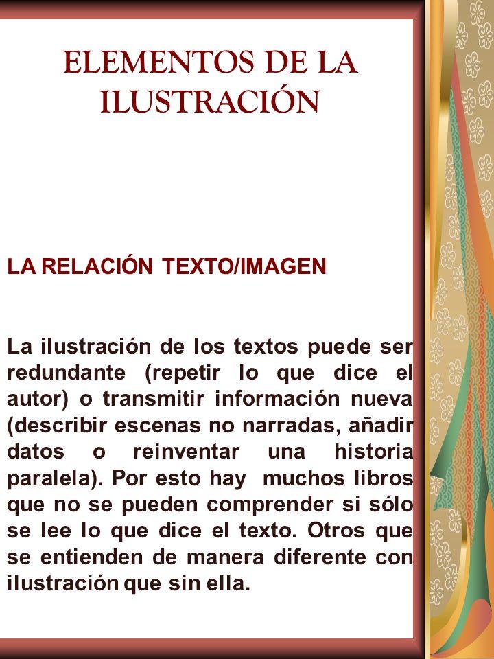 ELEMENTOS DE LA ILUSTRACIÓN LA RELACIÓN TEXTO/IMAGEN La ilustración de los textos puede ser redundante (repetir lo que dice el autor) o transmitir inf