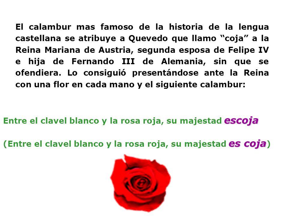 El calambur mas famoso de la historia de la lengua castellana se atribuye a Quevedo que llamo coja a la Reina Mariana de Austria, segunda esposa de Fe