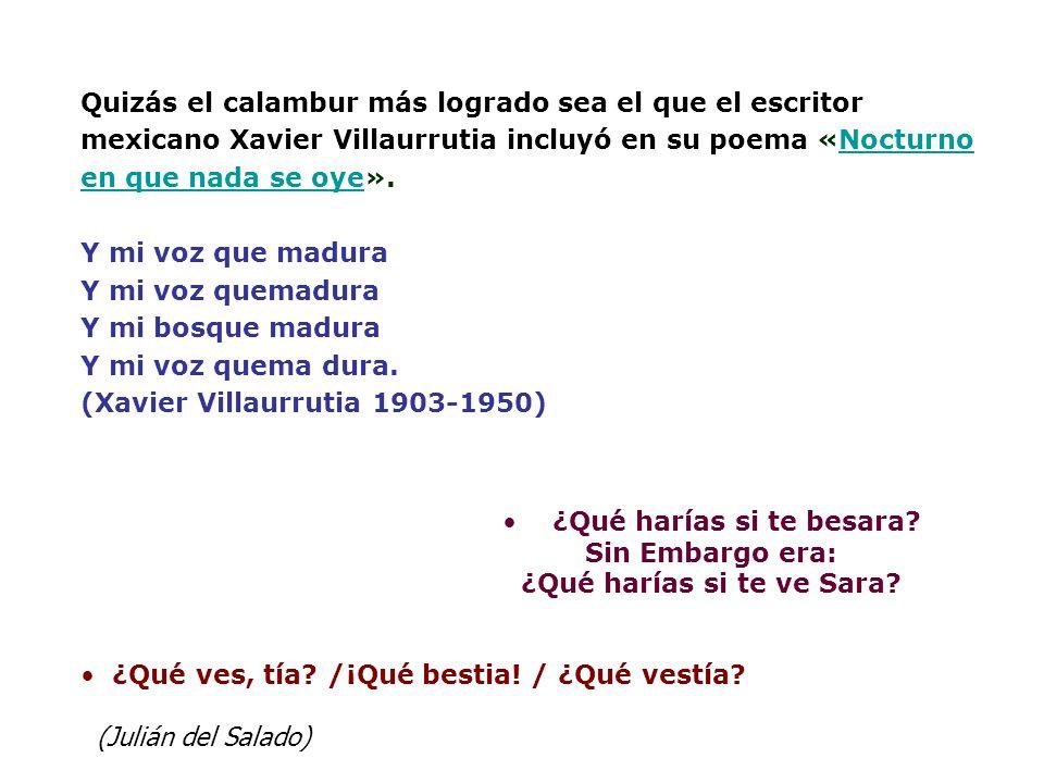 Quizás el calambur más logrado sea el que el escritor mexicano Xavier Villaurrutia incluyó en su poema «Nocturno en que nada se oye». Y mi voz que mad