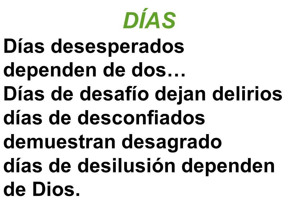 DÍAS Días desesperados dependen de dos… Días de desafío dejan delirios días de desconfiados demuestran desagrado días de desilusión dependen de Dios.