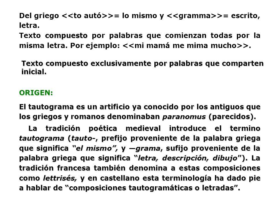 Del griego >= lo mismo y >= escrito, letra. compuesto Texto compuesto por palabras que comienzan todas por la misma letra. Por ejemplo: >. Texto compu