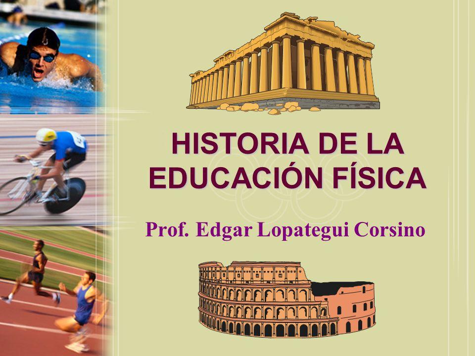 HISTORIA DE LA EDUCACIÓN FÍSICA Prof. Edgar Lopategui Corsino