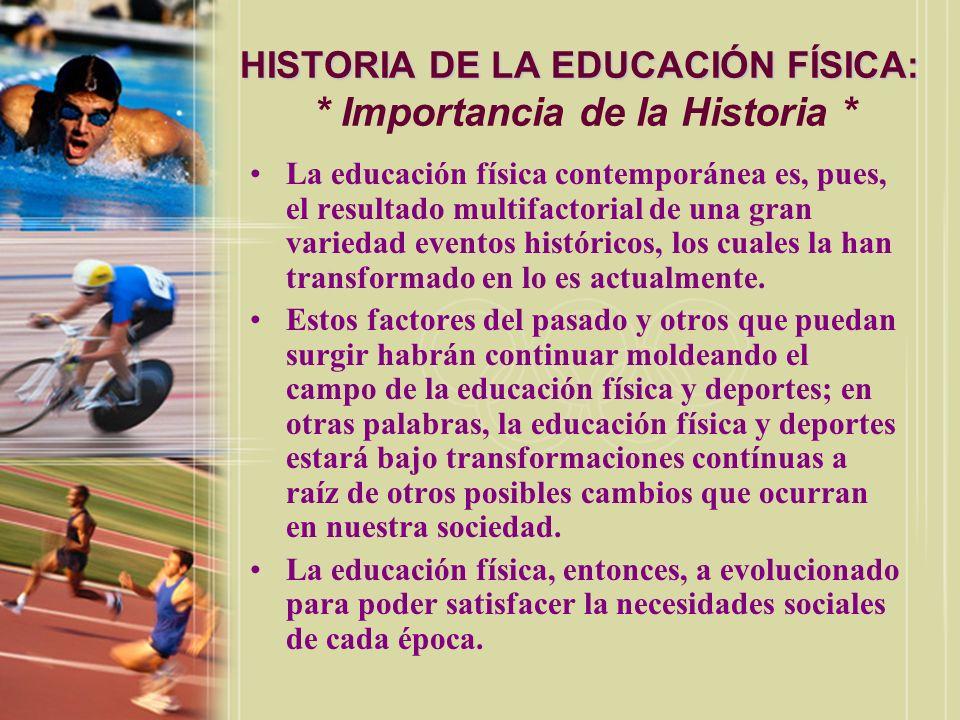 HISTORIA DE LA EDUCACIÓN FÍSICA: HISTORIA DE LA EDUCACIÓN FÍSICA: * Importancia de la Historia * La educación física contemporánea es, pues, el result