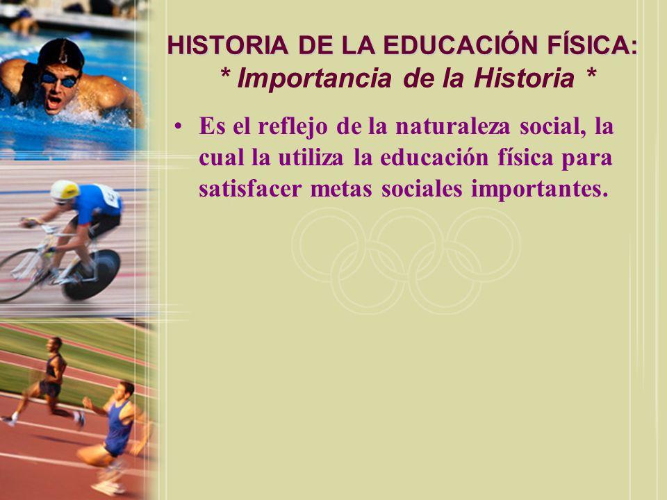 HISTORIA DE LA EDUCACIÓN FÍSICA: HISTORIA DE LA EDUCACIÓN FÍSICA: * Importancia de la Historia * Es el reflejo de la naturaleza social, la cual la uti