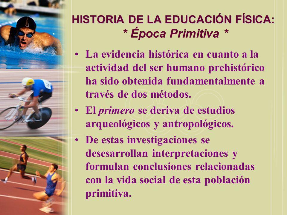 HISTORIA DE LA EDUCACIÓN FÍSICA: HISTORIA DE LA EDUCACIÓN FÍSICA: * Época Primitiva * La evidencia histórica en cuanto a la actividad del ser humano p
