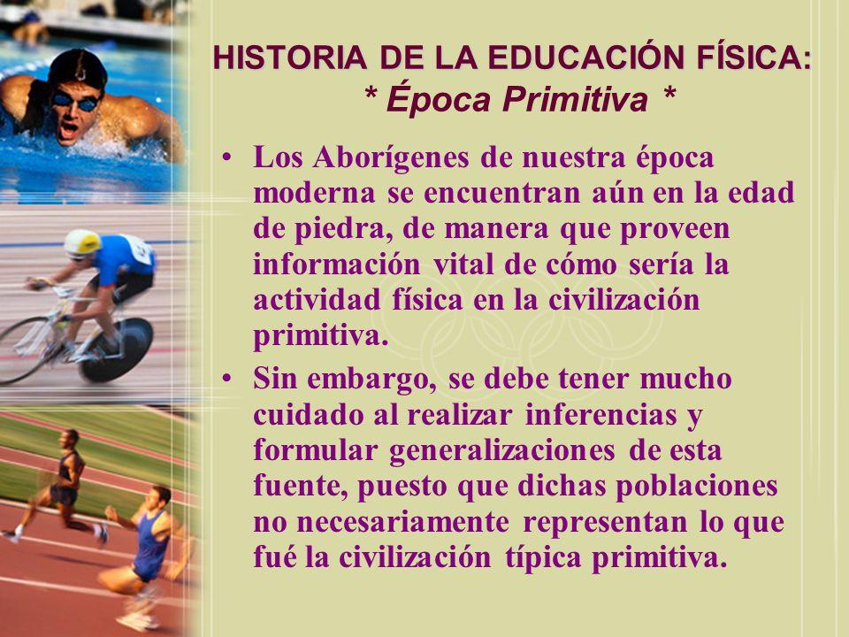 HISTORIA DE LA EDUCACIÓN FÍSICA: HISTORIA DE LA EDUCACIÓN FÍSICA: * Época Primitiva * Los Aborígenes de nuestra época moderna se encuentran aún en la