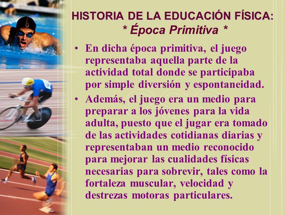 HISTORIA DE LA EDUCACIÓN FÍSICA: HISTORIA DE LA EDUCACIÓN FÍSICA: * Época Primitiva * En dicha época primitiva, el juego representaba aquella parte de