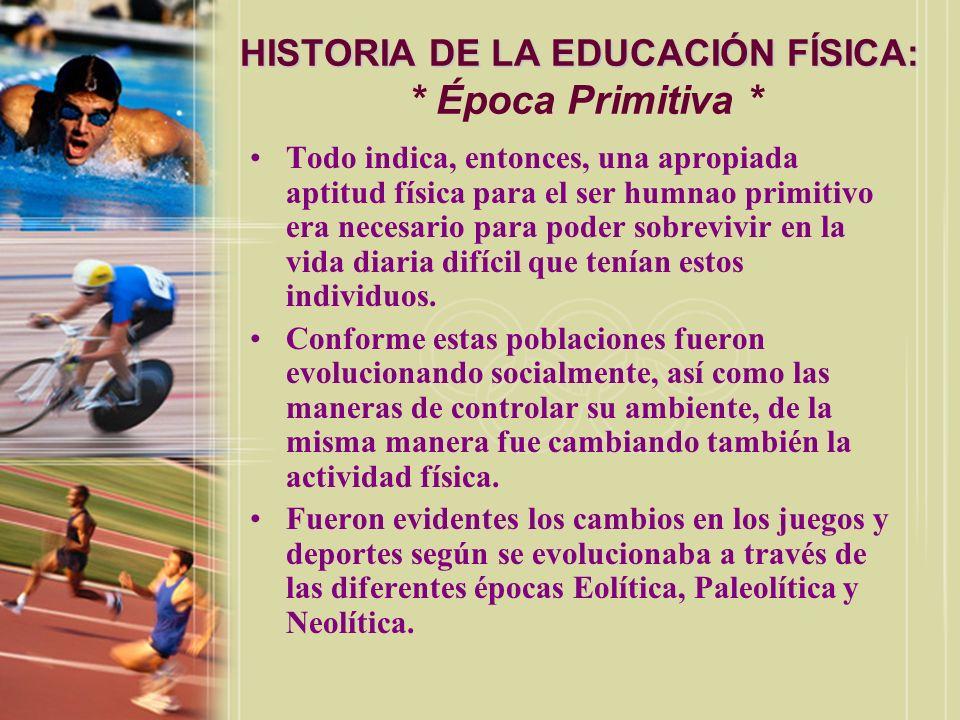 HISTORIA DE LA EDUCACIÓN FÍSICA: HISTORIA DE LA EDUCACIÓN FÍSICA: * Época Primitiva * Todo indica, entonces, una apropiada aptitud física para el ser