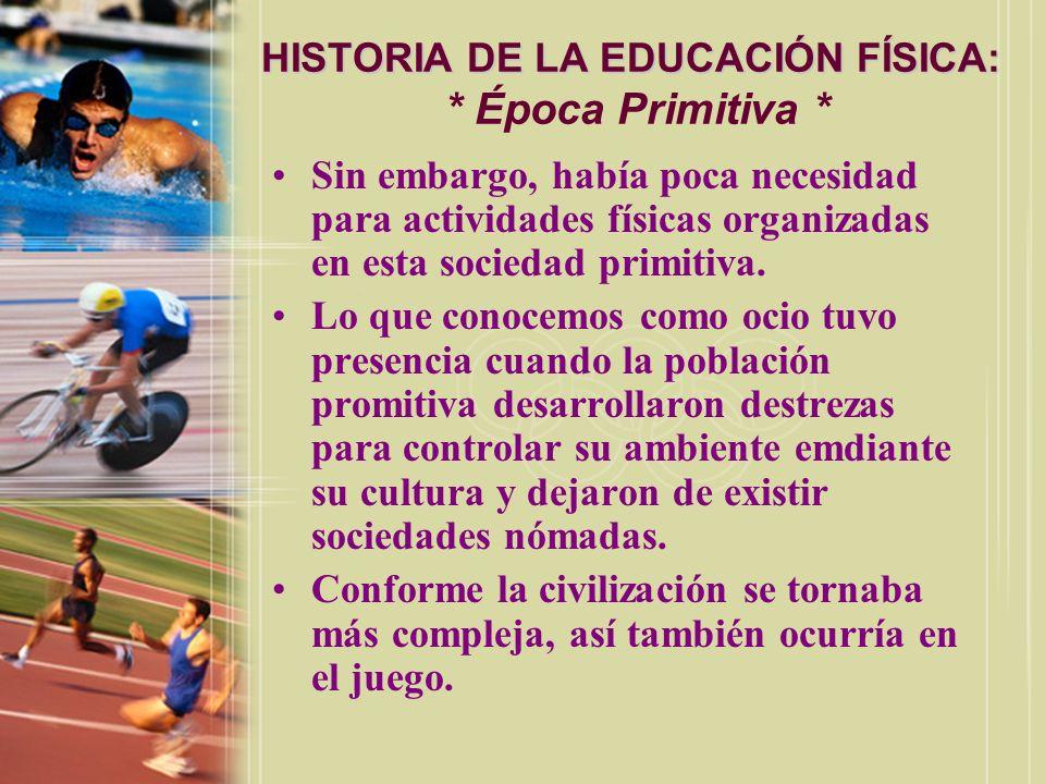 HISTORIA DE LA EDUCACIÓN FÍSICA: HISTORIA DE LA EDUCACIÓN FÍSICA: * Época Primitiva * Sin embargo, había poca necesidad para actividades físicas organ