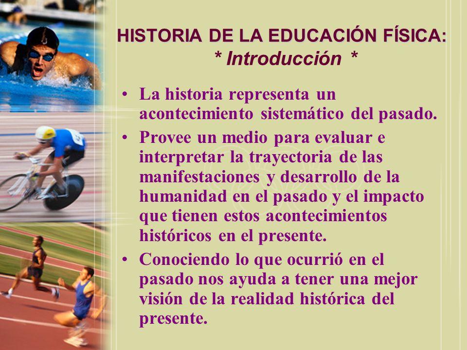 HISTORIA DE LA EDUCACIÓN FÍSICA: HISTORIA DE LA EDUCACIÓN FÍSICA: * Introducción * La historia representa un acontecimiento sistemático del pasado. Pr