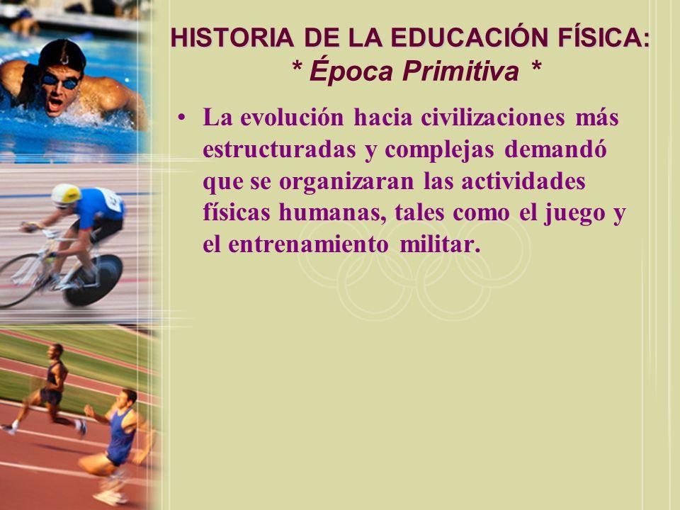 HISTORIA DE LA EDUCACIÓN FÍSICA: HISTORIA DE LA EDUCACIÓN FÍSICA: * Época Primitiva * La evolución hacia civilizaciones más estructuradas y complejas
