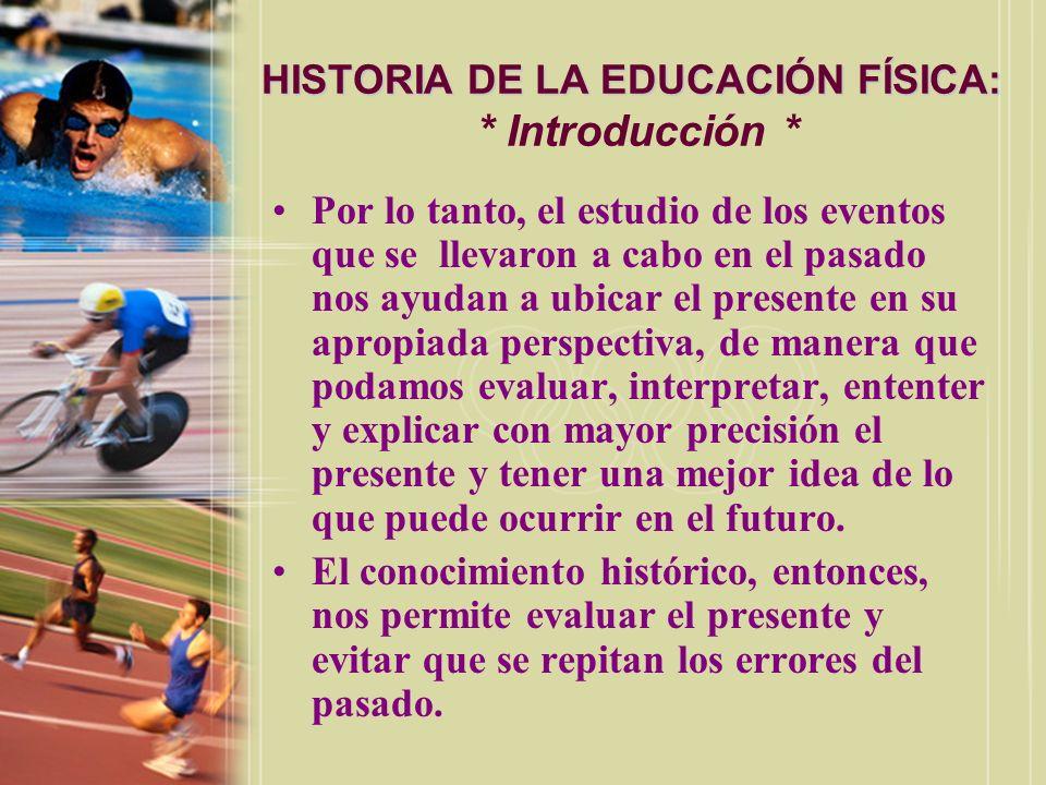 HISTORIA DE LA EDUCACIÓN FÍSICA: HISTORIA DE LA EDUCACIÓN FÍSICA: * Introducción * Por lo tanto, el estudio de los eventos que se llevaron a cabo en e
