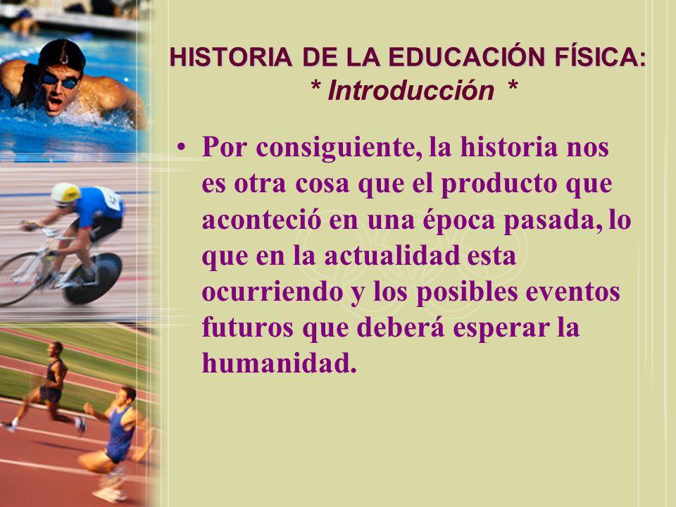 HISTORIA DE LA EDUCACIÓN FÍSICA: HISTORIA DE LA EDUCACIÓN FÍSICA: * Introducción * Por consiguiente, la historia nos es otra cosa que el producto que