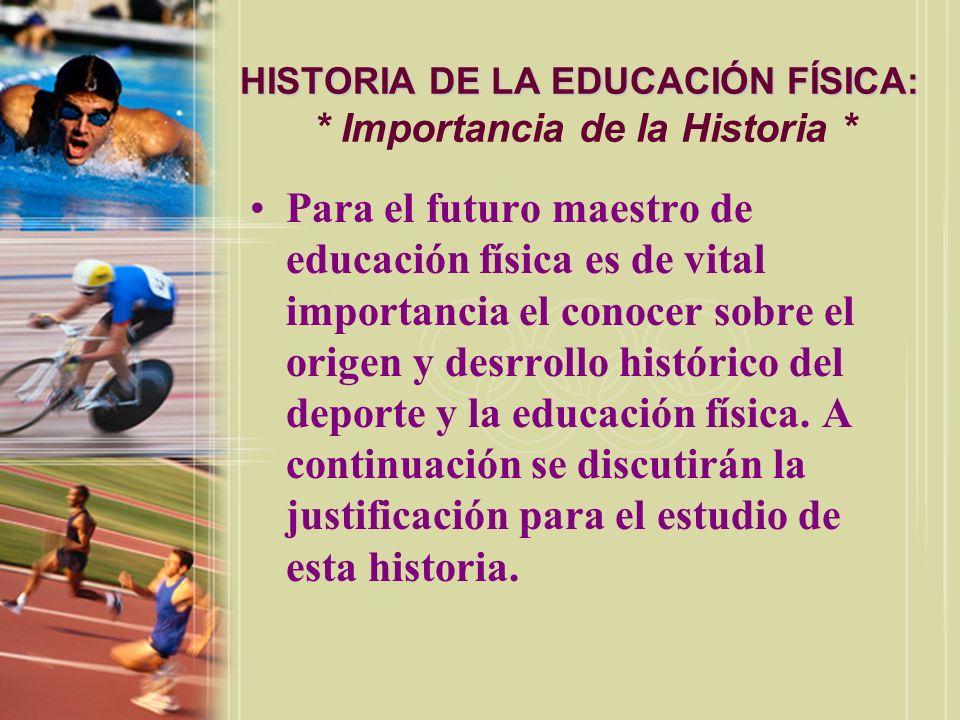 HISTORIA DE LA EDUCACIÓN FÍSICA: HISTORIA DE LA EDUCACIÓN FÍSICA: * Importancia de la Historia * Para el futuro maestro de educación física es de vita