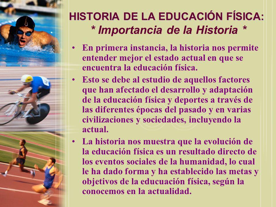 HISTORIA DE LA EDUCACIÓN FÍSICA: HISTORIA DE LA EDUCACIÓN FÍSICA: * Importancia de la Historia * En primera instancia, la historia nos permite entende