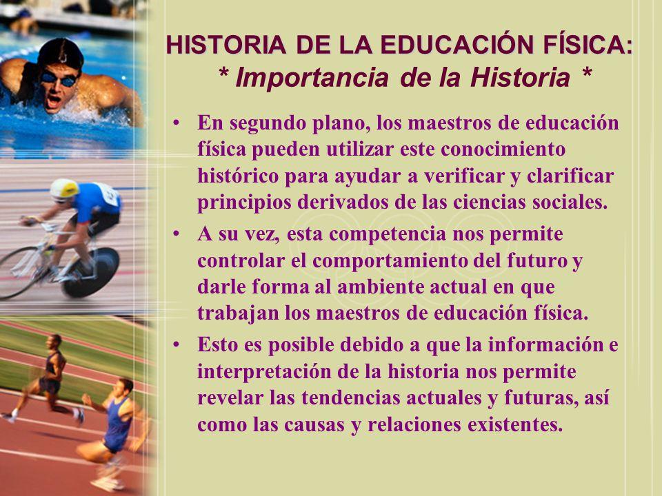 HISTORIA DE LA EDUCACIÓN FÍSICA: HISTORIA DE LA EDUCACIÓN FÍSICA: * Importancia de la Historia * En segundo plano, los maestros de educación física pu