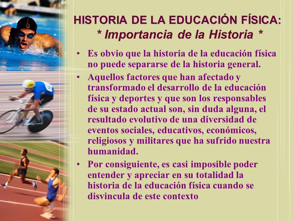 HISTORIA DE LA EDUCACIÓN FÍSICA: HISTORIA DE LA EDUCACIÓN FÍSICA: * Importancia de la Historia * Es obvio que la historia de la educación física no pu