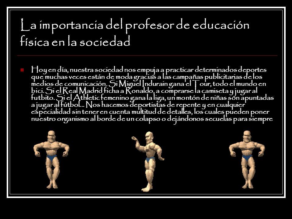 La importancia del profesor de educación física en la sociedad Hoy en día, nuestra sociedad nos empuja a practicar determinados deportes que muchas ve