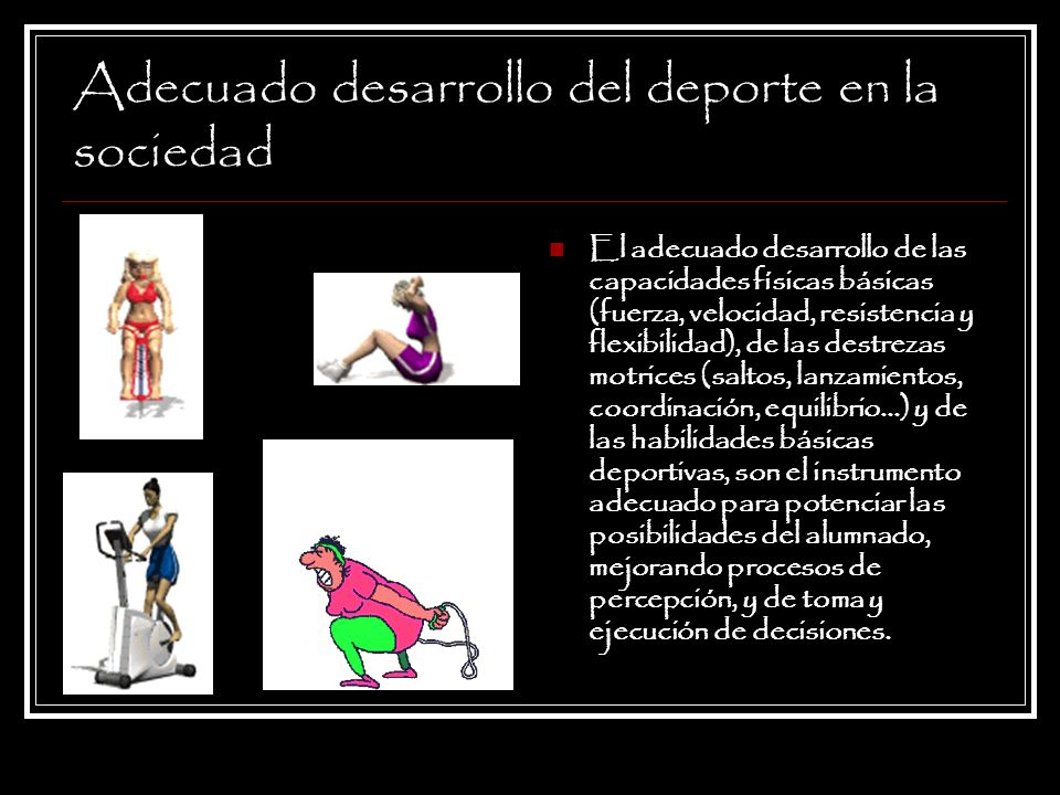 Adecuado desarrollo del deporte en la sociedad El adecuado desarrollo de las capacidades físicas básicas (fuerza, velocidad, resistencia y flexibilida