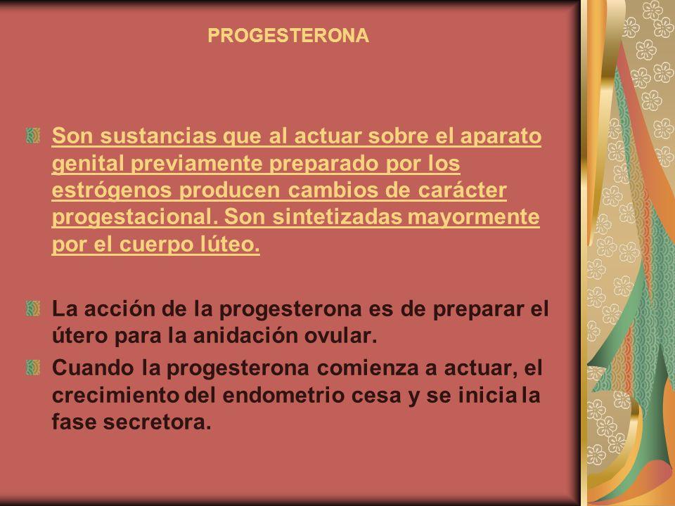 PROGESTERONA Son sustancias que al actuar sobre el aparato genital previamente preparado por los estrógenos producen cambios de carácter progestaciona