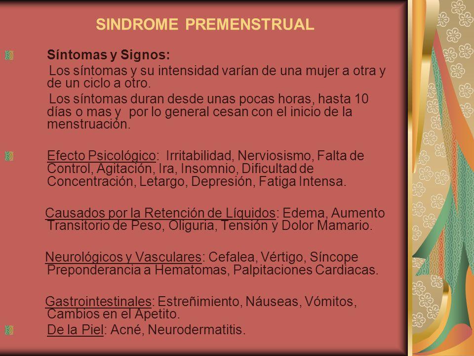 SINDROME PREMENSTRUAL Síntomas y Signos: Los síntomas y su intensidad varían de una mujer a otra y de un ciclo a otro. Los síntomas duran desde unas p