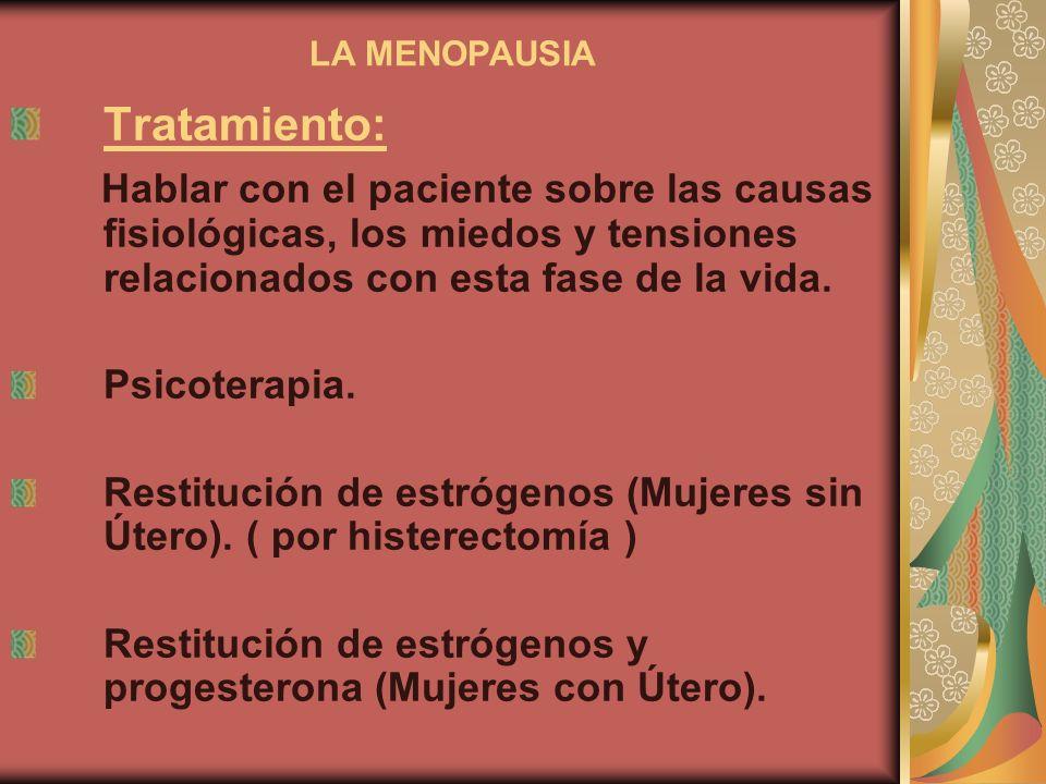 LA MENOPAUSIA Tratamiento: Hablar con el paciente sobre las causas fisiológicas, los miedos y tensiones relacionados con esta fase de la vida. Psicote