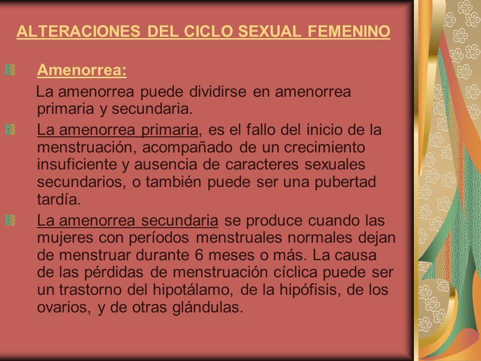 ALTERACIONES DEL CICLO SEXUAL FEMENINO Amenorrea: La amenorrea puede dividirse en amenorrea primaria y secundaria. La amenorrea primaria, es el fallo