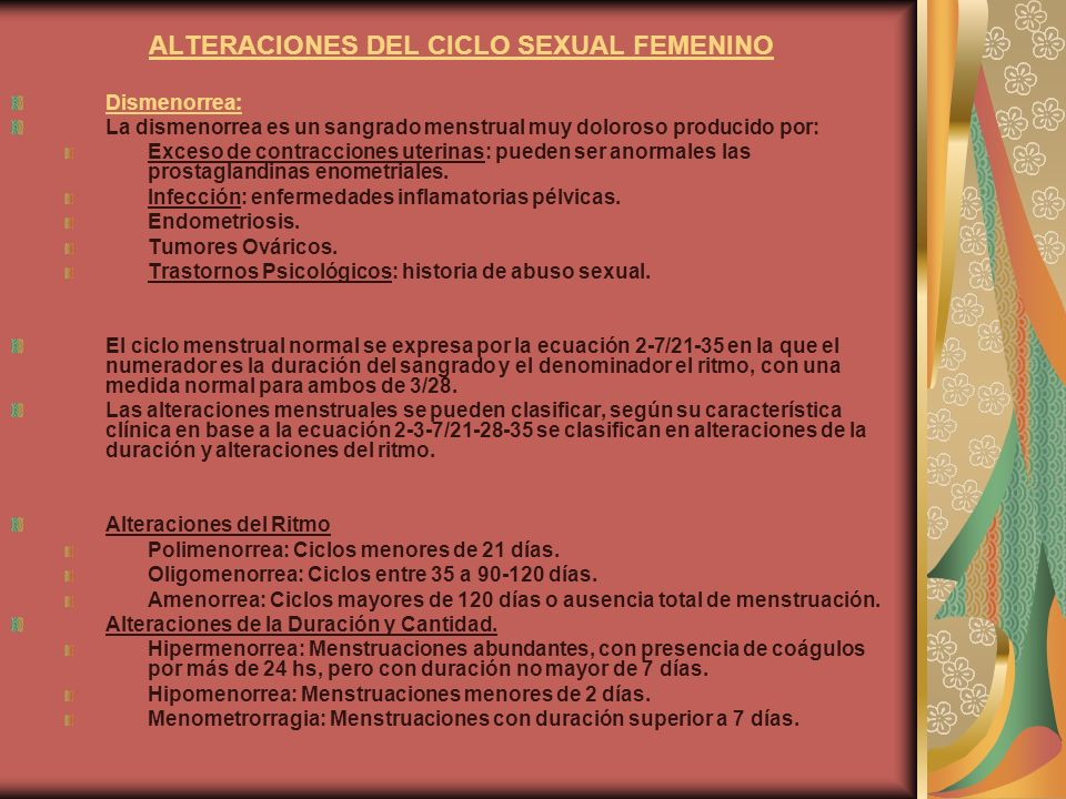 ALTERACIONES DEL CICLO SEXUAL FEMENINO Dismenorrea: La dismenorrea es un sangrado menstrual muy doloroso producido por: Exceso de contracciones uterin